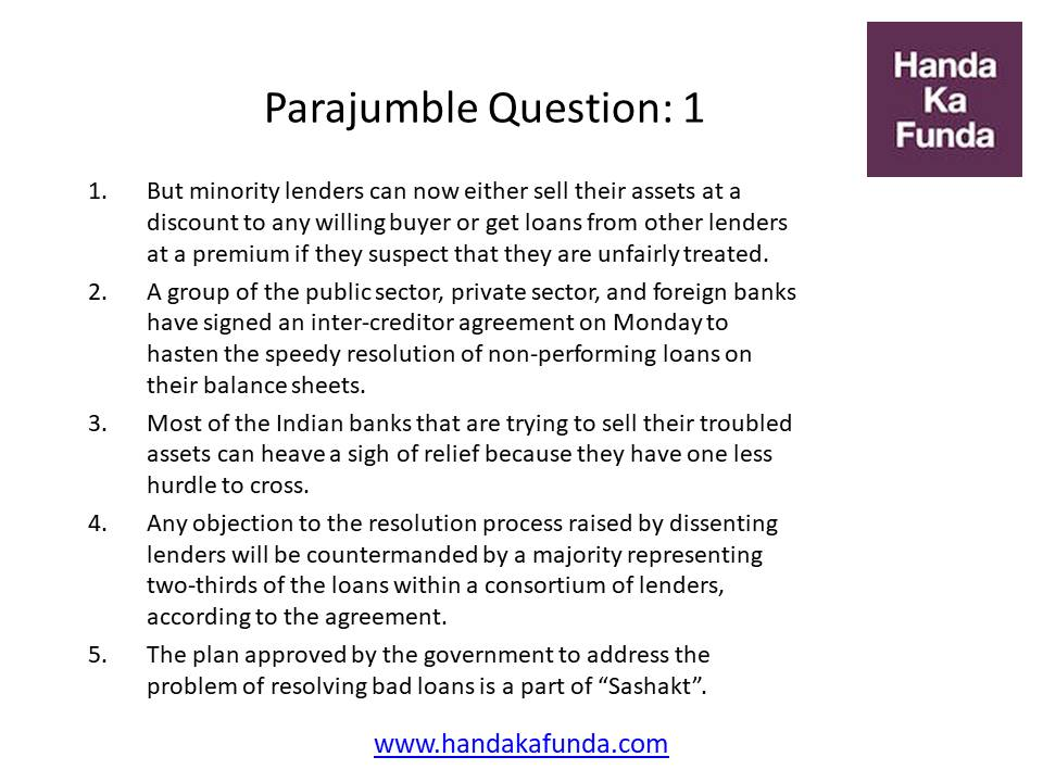 Parajumble Question: 1 But minority lenders can now either sell their assets at a discount to any willing buyer or get loans from other lenders at a premium if they suspect that they are unfairly treated. A group of the public sector, private sector, and foreign banks have signed an inter-creditor agreement on Monday to hasten the speedy resolution of non-performing loans on their balance sheets. Most of the Indian banks that are trying to sell their troubled assets can heave a sigh of relief because they have one less hurdle to cross. Any objection to the resolution process raised by dissenting lenders will be countermanded by a majority representing two-thirds of the loans within a consortium of lenders, according to the agreement. The plan approved by the government to address the problem of resolving bad loans is a part of