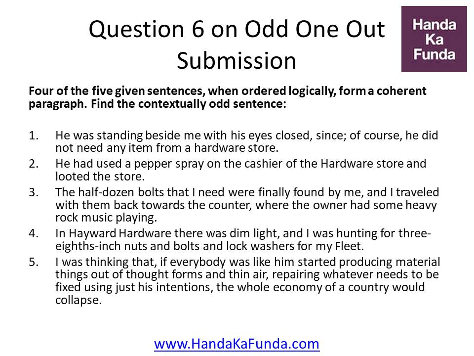 Question 6: Four of the five given sentences, when ordered logically, form a coherent paragraph. Find the contextually odd sentence: He was standing beside me with his eyes closed, since; of course, he did not need any item from a hardware store. He had used a pepper spray on the cashier of the Hardware store and looted the store. The half-dozen bolts that I need were finally found by me, and I traveled with them back towards the counter, where the owner had some heavy rock music playing. In Hayward Hardware there was dim light, and I was hunting for three-eighths-inch nuts and bolts and lock washers for my Fleet. I was thinking that, if everybody was like him started producing material things out of thought forms and thin air, repairing whatever needs to be fixed using just his intentions, the whole economy of a country would collapse.