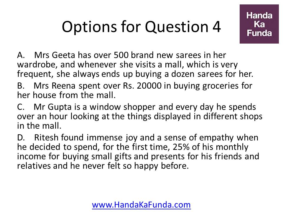 A. Mrs Geeta has over 500 brand new sarees in her wardrobe, and whenever she visits a mall, which is very frequent, she always ends up buying a dozen sarees for her. B. Mrs Reena spent over Rs. 20000 in buying groceries for her house from the mall. C. Mr Gupta is a window shopper and every day he spends over an hour looking at the things displayed in different shops in the mall. D. Ritesh found immense joy and a sense of empathy when he decided to spend, for the first time, 25% of his monthly income for buying small gifts and presents for his friends and relatives and he never felt so happy before.