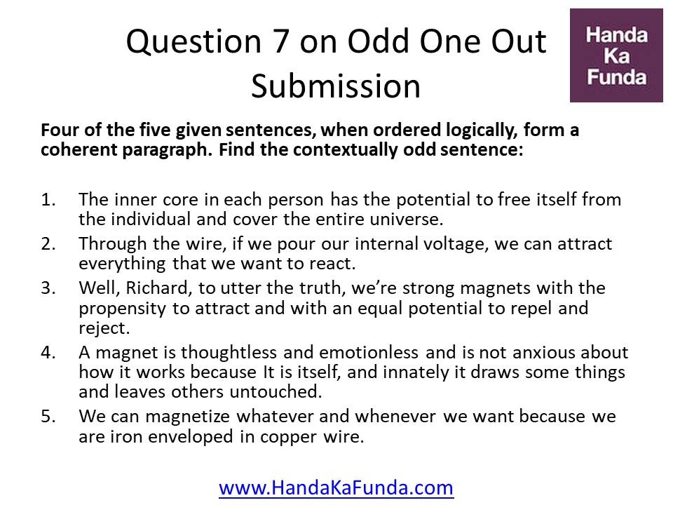 Question 7: Four of the five given sentences, when ordered logically, form a coherent paragraph. Find the contextually odd sentence: The inner core in each person has the potential to free itself from the individual and cover the entire universe. Through the wire, if we pour our internal voltage, we can attract everything that we want to react. Well, Richard, to utter the truth, we