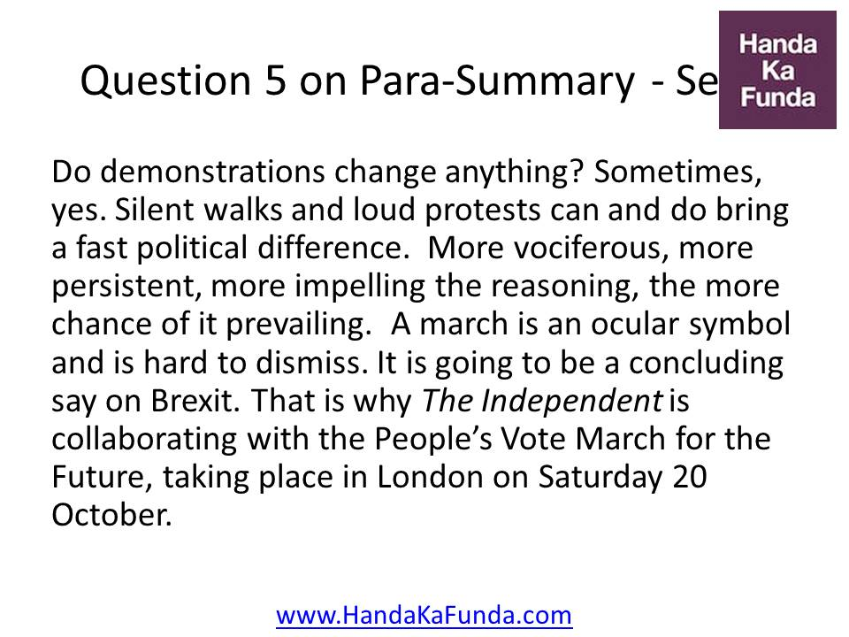 5. Do demonstrations change anything? Sometimes, yes. Silent walks and loud protests can and do bring a fast political difference. More vociferous, more persistent, more impelling the reasoning, the more chance of it prevailing. A march is an ocular symbol and is hard to dismiss. It is going to be a concluding say on Brexit. That is why The Independent is collaborating with the People