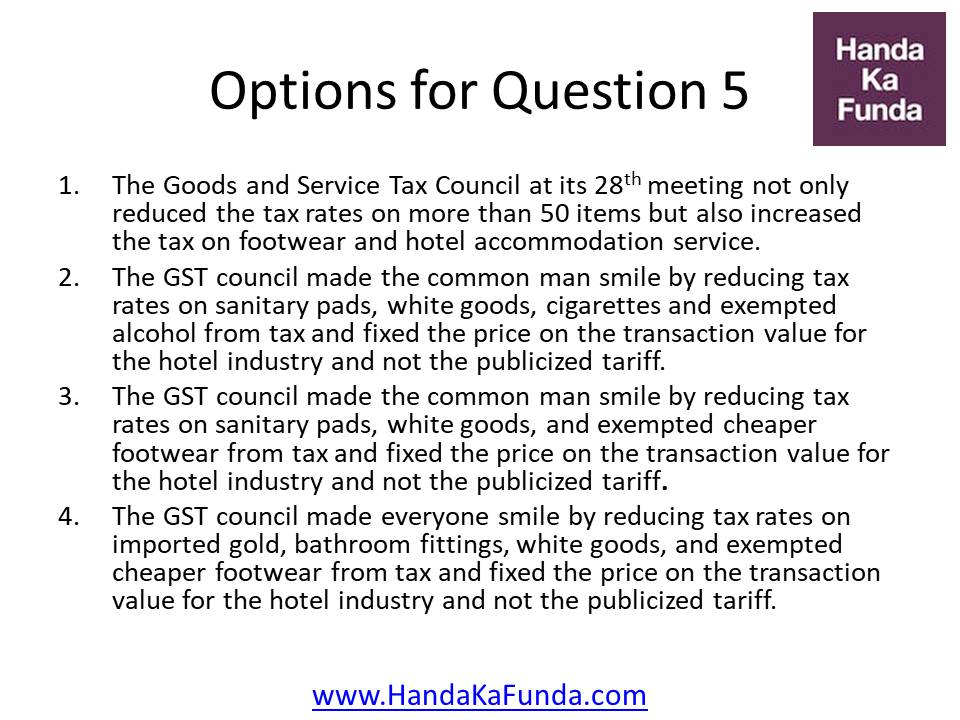 The Goods and Service Tax Council at its 28th meeting not only reduced the tax rates on more than 50 items but also increased the tax on footwear and hotel accommodation service. The GST council made the common man smile by reducing tax rates on sanitary pads, white goods, cigarettes and exempted alcohol from tax and fixed the price on the transaction value for the hotel industry and not the publicized tariff. The GST council made the common man smile by reducing tax rates on sanitary pads, white goods, and exempted cheaper footwear from tax and fixed the price on the transaction value for the hotel industry and not the publicized tariff. The GST council made everyone smile by reducing tax rates on imported gold, bathroom fittings, white goods, and exempted cheaper footwear from tax and fixed the price on the transaction value for the hotel industry and not the publicized tariff.