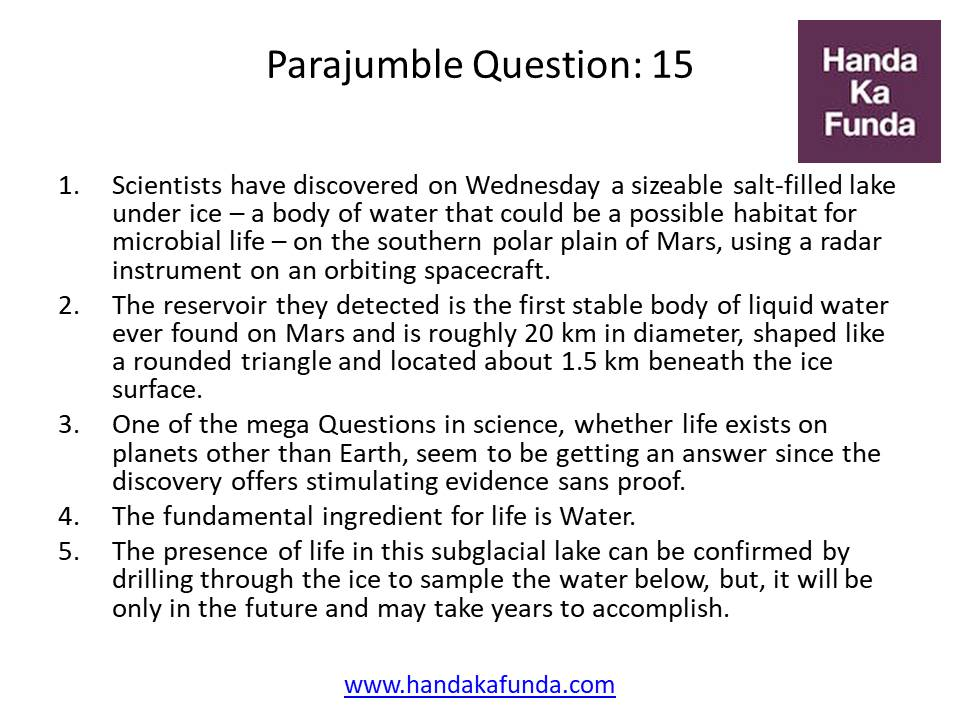 Parajumble Question: 15 Scientists have discovered on Wednesday a sizeable salt-filled lake under ice - a body of water that could be a possible habitat for microbial life - on the southern polar plain of Mars, using a radar instrument on an orbiting spacecraft. The reservoir they detected is the first stable body of liquid water ever found on Mars and is roughly 20 km in diameter, shaped like a rounded triangle and located about 1.5 km beneath the ice surface. One of the mega Questions in science, whether life exists on planets other than Earth, seem to be getting an answer since the discovery offers stimulating evidence sans proof. The fundamental ingredient for life is Water. The presence of life in this subglacial lake can be confirmed by drilling through the ice to sample the water below, but, it will be only in the future and may take years to accomplish.