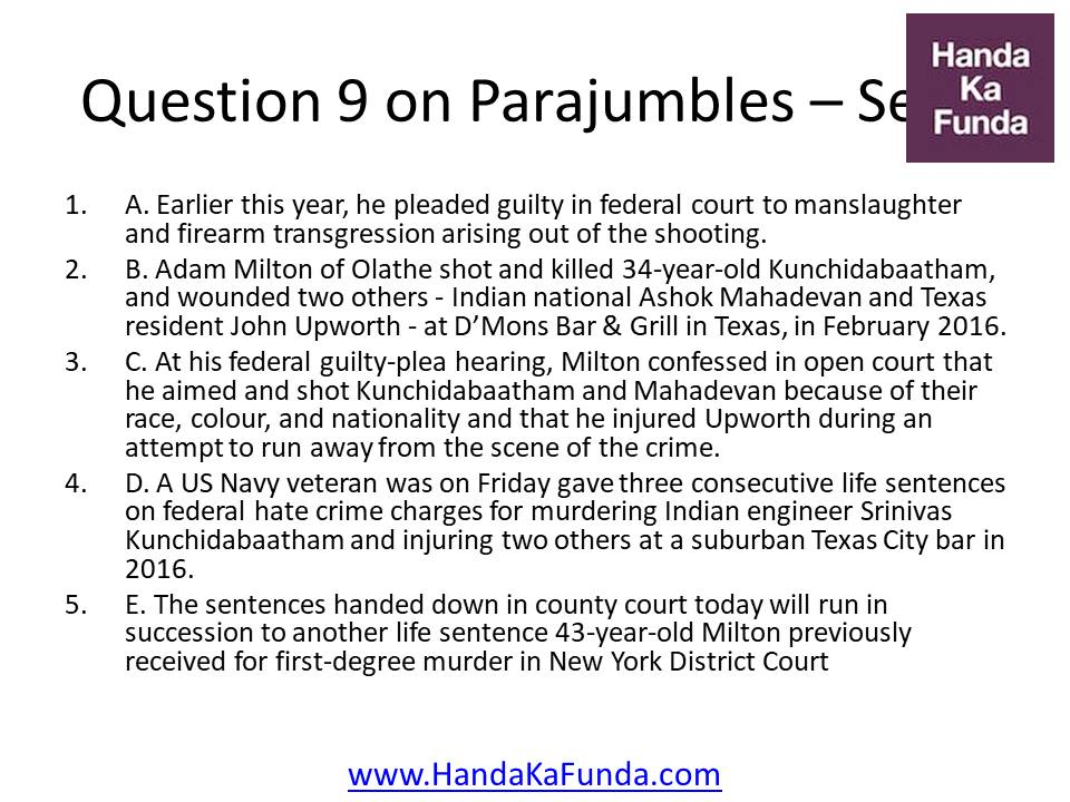 Question 9 A. Earlier this year, he pleaded guilty in federal court to manslaughter and firearm transgression arising out of the shooting. B. Adam Milton of Olathe shot and killed 34-year-old Kunchidabaatham, and wounded two others - Indian national Ashok Mahadevan and Texas resident John Upworth - at D