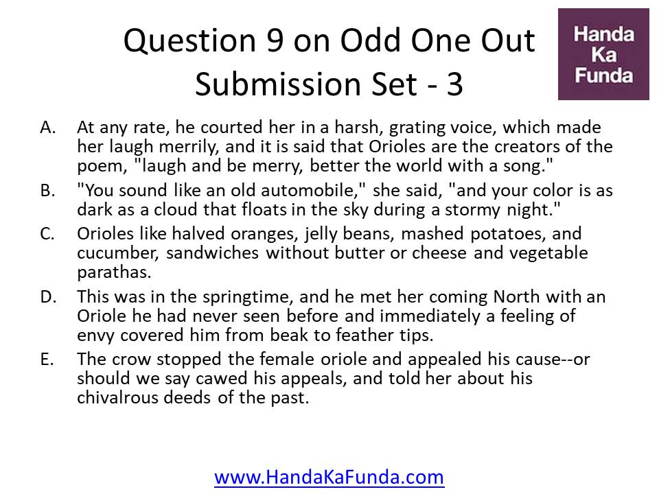 """A. At any rate, he courted her in a harsh, grating voice, which made her laugh merrily, and it is said that Orioles are the creators of the poem, """"laugh and be merry, better the world with a song."""" B. """"You sound like an old automobile,"""" she said, """"and your color is as dark as a cloud that floats in the sky during a stormy night."""" C. Orioles like halved oranges, jelly beans, mashed potatoes, and cucumber, sandwiches without butter or cheese and vegetable parathas. D. This was in the springtime, and he met her coming North with an Oriole he had never seen before and immediately a feeling of envy covered him from beak to feather tips. E. The crow stopped the female oriole and appealed his cause--or should we say cawed his appeals, and told her about his chivalrous deeds of the past."""