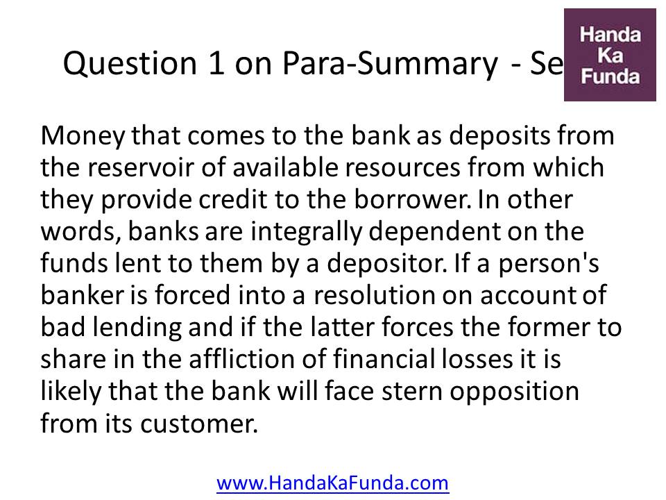 1. Money that comes to the bank as deposits from the reservoir of available resources from which they provide credit to the borrower. In other words, banks are integrally dependent on the funds lent to them by a depositor. If a person