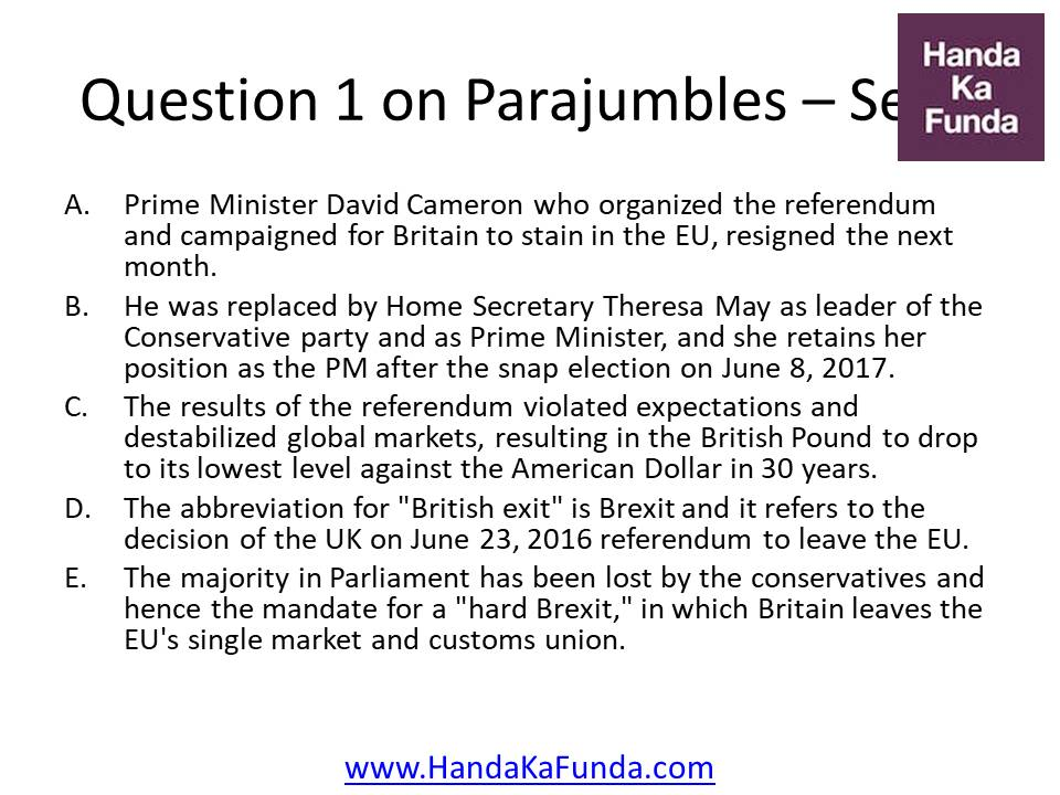 "1. A. Prime Minister David Cameron who organized the referendum and campaigned for Britain to stain in the EU, resigned the next month. B. He was replaced by Home Secretary Theresa May as leader of the Conservative party and as Prime Minister, and she retains her position as the PM after the snap election on June 8, 2017. C. The results of the referendum violated expectations and destabilized global markets, resulting in the British Pound to drop to its lowest level against the American Dollar in 30 years. D. The abbreviation for ""British exit"" is Brexit and it refers to the decision of the UK on June 23, 2016 referendum to leave the EU. E. The majority in Parliament has been lost by the conservatives and hence the mandate for a ""hard Brexit,"" in which Britain leaves the EU"