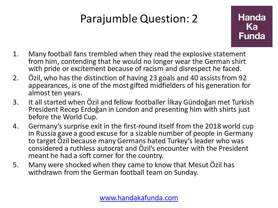 Parajumble Question -  2 Many football fans trembled when they read the explosive statement from him, contending that he would no longer wear the German shirt with pride or excitement because of racism and disrespect he faced. Özil, who has the distinction of having 23 goals and 40 assists from 92 appearances, is one of the most gifted midfielders of his generation for almost ten years. It all started when Özil and fellow footballer İlkay Gündoğan met Turkish President Recep Erdoğan in London and presenting him with shirts just before the World Cup. Germany