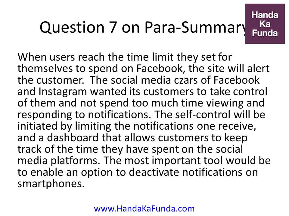 Question 7: When users reach the time limit they set for themselves to spend on Facebook, the site will alert the customer.  The social media czars of Facebook and Instagram wanted its customers to take control of them and not spend too much time viewing and responding to notifications. The self-control will be initiated by limiting the notifications one receive, and a dashboard that allows customers to keep track of the time they have spent on the social media platforms. The most important tool would be to enable an option to deactivate notifications on smartphones.