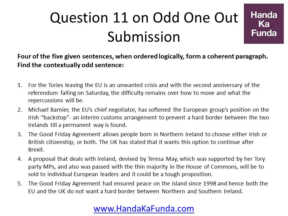 Question 11: Four of the five given sentences, when ordered logically, form a coherent paragraph. Find the contextually odd sentence: For the Tories leaving the EU is an unwanted crisis and with the second anniversary of the referendum falling on Saturday, the difficulty remains over how to move and what the repercussions will be. Michael Barnier, the EU