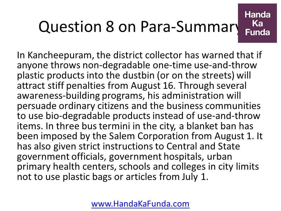 Question 8. In Kancheepuram, the district collector has warned that if anyone throws non-degradable one-time use-and-throw plastic products into the dustbin (or on the streets) will attract stiff penalties from August 16. Through several awareness-building programs, his administration will persuade ordinary citizens and the business communities to use bio-degradable products instead of use-and-throw items. In three bus termini in the city, a blanket ban has been imposed by the Salem Corporation from August 1. It has also given strict instructions to Central and State government officials, government hospitals, urban primary health centers, schools and colleges in city limits not to use plastic bags or articles from July 1.