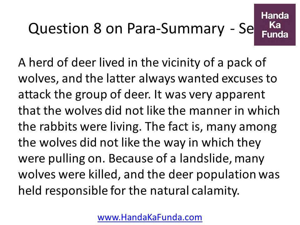 8. A herd of deer lived in the vicinity of a pack of wolves, and the latter always wanted excuses to attack the group of deer. It was very apparent that the wolves did not like the manner in which the rabbits were living. The fact is, many among the wolves did not like the way in which they were pulling on. Because of a landslide, many wolves were killed, and the deer population was held responsible for the natural calamity.
