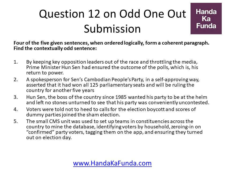 Question 12: Four of the five given sentences, when ordered logically, form a coherent paragraph. Find the contextually odd sentence: By keeping key opposition leaders out of the race and throttling the media, Prime Minister Hun Sen had ensured the outcome of the polls, which is, his return to power. A spokesperson for Sen