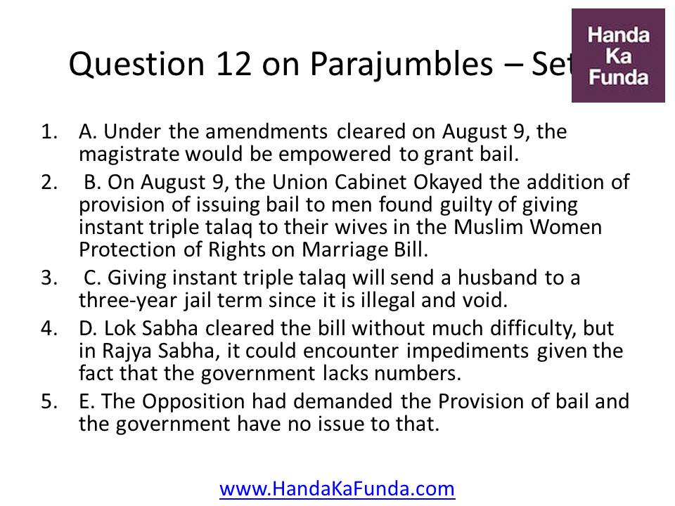 Question 12 A. Under the amendments cleared on August 9, the magistrate would be empowered to grant bail. B. On August 9, the Union Cabinet Okayed the addition of provision of issuing bail to men found guilty of giving instant triple talaq to their wives in the Muslim Women Protection of Rights on Marriage Bill. C. Giving instant triple talaq will send a husband to a three-year jail term since it is illegal and void. D. Lok Sabha cleared the bill without much difficulty, but in Rajya Sabha, it could encounter impediments given the fact that the government lacks numbers. E. The Opposition had demanded the Provision of bail and the government have no issue to that.