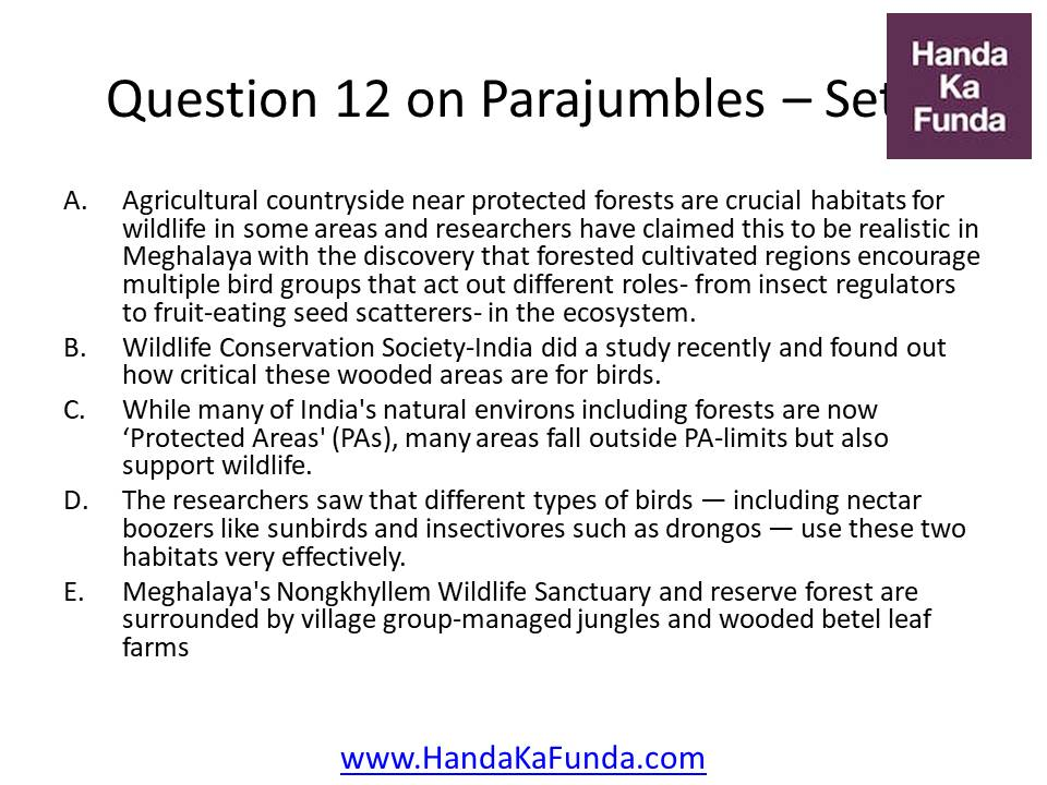 12. A. Agricultural countryside near protected forests are crucial habitats for wildlife in some areas and researchers have claimed this to be realistic in Meghalaya with the discovery that forested cultivated regions encourage multiple bird groups that act out different roles- from insect regulators to fruit-eating seed scatterers- in the ecosystem. B. Wildlife Conservation Society-India did a study recently and found out how critical these wooded areas are for birds. C. While many of India