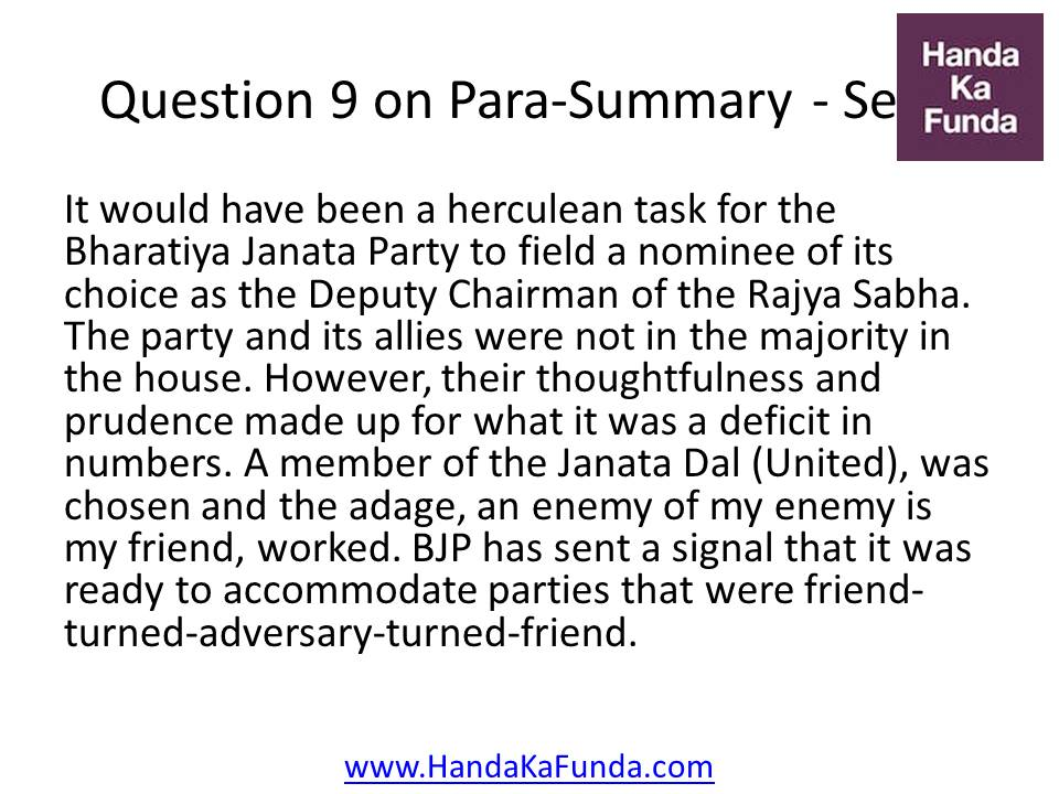 9. It would have been a herculean task for the Bharatiya Janata Party to field a nominee of its choice as the Deputy Chairman of the Rajya Sabha. The party and its allies were not in the majority in the house. However, their thoughtfulness and prudence made up for what it was a deficit in numbers. A member of the Janata Dal (United), was chosen and the adage, an enemy of my enemy is my friend, worked. BJP has sent a signal that it was ready to accommodate parties that were friend-turned-adversary-turned-friend.