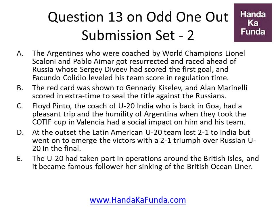 13. A.The Argentines who were coached by World Champions Lionel Scaloni and Pablo Aimar got resurrected and raced ahead of Russia whose Sergey Diveev had scored the first goal, and Facundo Colidio leveled his team score in regulation time. B.The red card was shown to Gennady Kiselev, and Alan Marinelli scored in extra-time to seal the title against the Russians. C.Floyd Pinto, the coach of U-20 India who is back in Goa, had a pleasant trip and the humility of Argentina when they took the COTIF cup in Valencia had a social impact on him and his team. D. At the outset the Latin American U-20 team lost 2-1 to India but went on to emerge the victors with a 2-1 triumph over Russian U-20 in the final. E. The U-20 had taken part in operations around the British Isles, and it became famous follower her sinking of the British Ocean Liner.