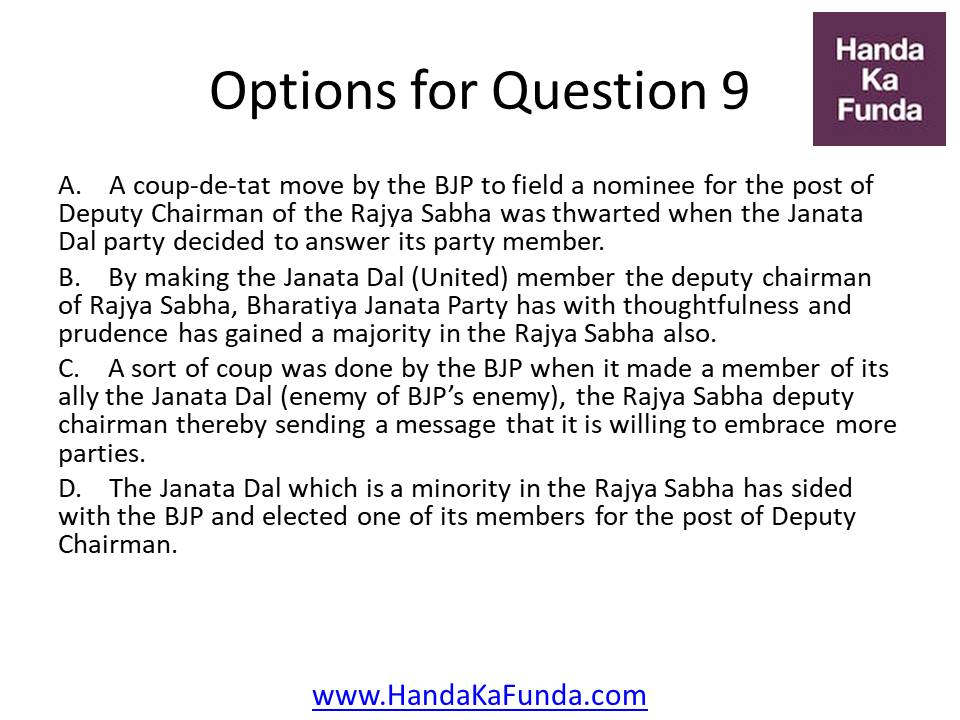 A. A coup-de-tat move by the BJP to field a nominee for the post of Deputy Chairman of the Rajya Sabha was thwarted when the Janata Dal party decided to answer its party member. B. By making the Janata Dal (United) member the deputy chairman of Rajya Sabha, Bharatiya Janata Party has with thoughtfulness and prudence has gained a majority in the Rajya Sabha also. C. A sort of coup was done by the BJP when it made a member of its ally the Janata Dal (enemy of BJP