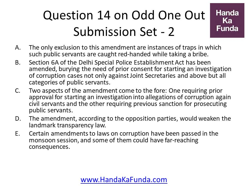 14. A.The only exclusion to this amendment are instances of traps in which such public servants are caught red-handed while taking a bribe. B.Section 6A of the Delhi Special Police Establishment Act has been amended, burying the need of prior consent for starting an investigation of corruption cases not only against Joint Secretaries and above but all categories of public servants. C.Two aspects of the amendment come to the fore: One requiring prior approval for starting an investigation into allegations of corruption again civil servants and the other requiring previous sanction for prosecuting public servants. D.The amendment, according to the opposition parties, would weaken the landmark transparency law. E.Certain amendments to laws on corruption have been passed in the monsoon session, and some of them could have far-reaching consequences.