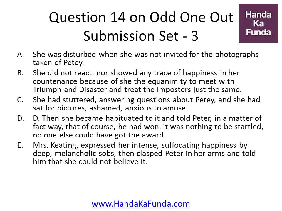 14. A. She was disturbed when she was not invited for the photographs taken of Petey. B. She did not react, nor showed any trace of happiness in her countenance because of she the equanimity to meet with Triumph and Disaster and treat the imposters just the same. C. She had stuttered, answering questions about Petey, and she had sat for pictures, ashamed, anxious to amuse. D. D. Then she became habituated to it and told Peter, in a matter of fact way, that of course, he had won, it was nothing to be startled, no one else could have got the award. E. Mrs. Keating, expressed her intense, suffocating happiness by deep, melancholic sobs, then clasped Peter in her arms and told him that she could not believe it.