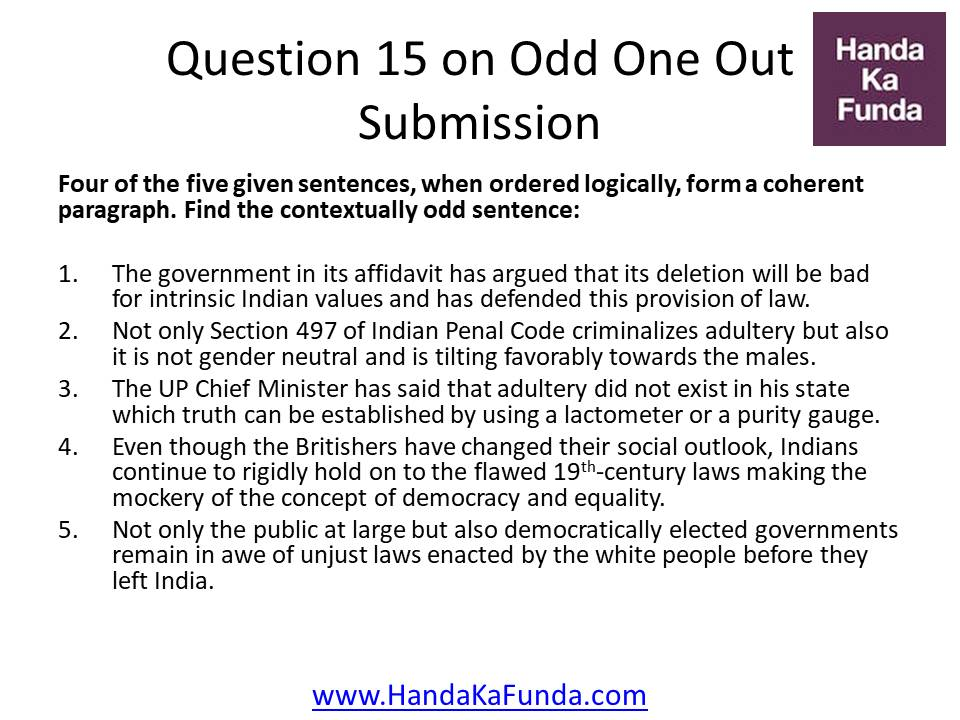 Question 15: Four of the five given sentences, when ordered logically, form a coherent paragraph. Find the contextually odd sentence: The government in its affidavit has argued that its deletion will be bad for intrinsic Indian values and has defended this provision of law. Not only Section 497 of Indian Penal Code criminalizes adultery but also it is not gender neutral and is tilting favorably towards the males. The UP Chief Minister has said that adultery did not exist in his state which truth can be established by using a lactometer or a purity gauge. Even though the Britishers have changed their social outlook, Indians continue to rigidly hold on to the flawed 19th-century laws making the mockery of the concept of democracy and equality. Not only the public at large but also democratically elected governments remain in awe of unjust laws enacted by the white people before they left India.