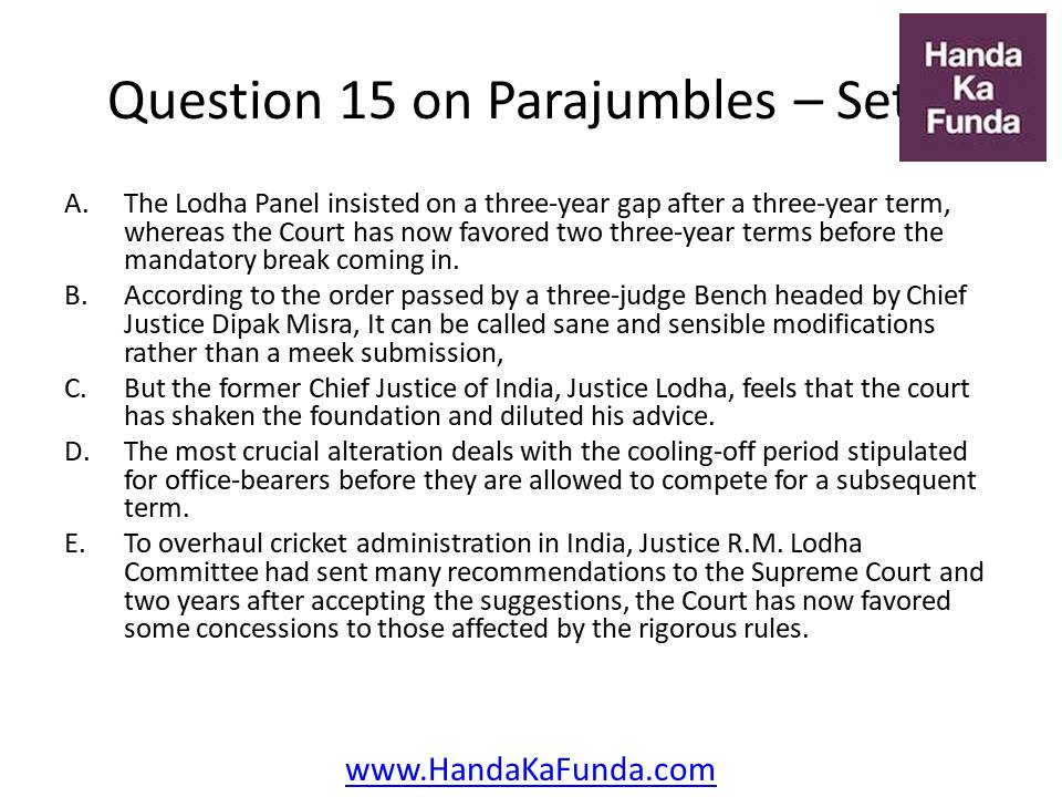15. A. The Lodha Panel insisted on a three-year gap after a three-year term, whereas the Court has now favored two three-year terms before the mandatory break coming in. B. According to the order passed by a three-judge Bench headed by Chief Justice Dipak Misra, It can be called sane and sensible modifications rather than a meek submission, C. But the former Chief Justice of India, Justice Lodha, feels that the court has shaken the foundation and diluted his advice. D. The most crucial alteration deals with the cooling-off period stipulated for office-bearers before they are allowed to compete for a subsequent term. E. To overhaul cricket administration in India, Justice R.M. Lodha Committee had sent many recommendations to the Supreme Court and two years after accepting the suggestions, the Court has now favored some concessions to those affected by the rigorous rules.
