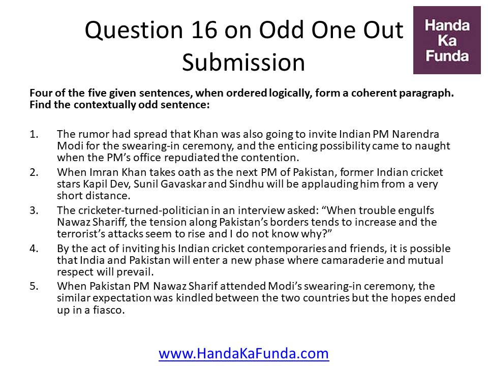 Question 16: Four of the five given sentences, when ordered logically, form a coherent paragraph. Find the contextually odd sentence: The rumor had spread that Khan was also going to invite Indian PM Narendra Modi for the swearing-in ceremony, and the enticing possibility came to naught when the PM
