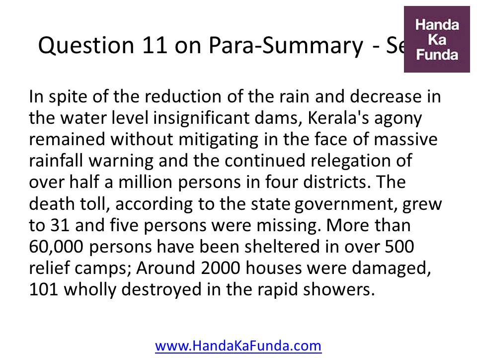 11. In spite of the reduction of the rain and decrease in the water level insignificant dams, Kerala's agony remained without mitigating in the face of massive rainfall warning and the continued relegation of over half a million persons in four districts. The death toll, according to the state government, grew to 31 and five persons were missing. More than 60,000 persons have been sheltered in over 500 relief camps; Around 2000 houses were damaged, 101 wholly destroyed in the rapid showers.