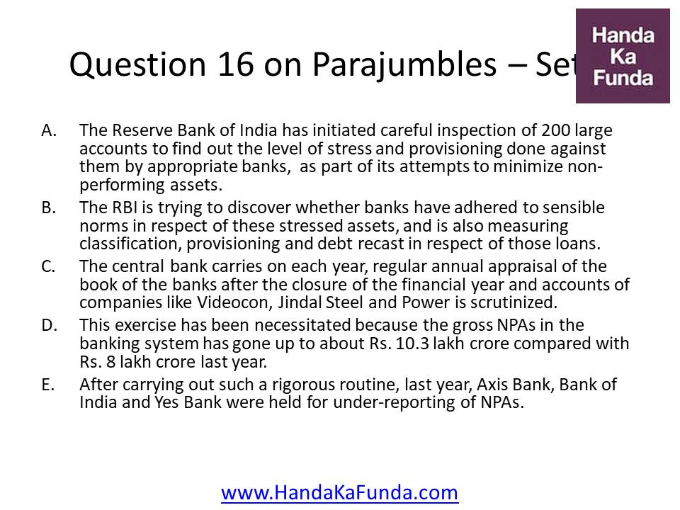 16. A. The Reserve Bank of India has initiated careful inspection of 200 large accounts to find out the level of stress and provisioning done against them by appropriate banks, as part of its attempts to minimize non-performing assets. B. The RBI is trying to discover whether banks have adhered to sensible norms in respect of these stressed assets, and is also measuring classification, provisioning and debt recast in respect of those loans. C. The central bank carries on each year, regular annual appraisal of the book of the banks after the closure of the financial year and accounts of companies like Videocon, Jindal Steel and Power is scrutinized. D. This exercise has been necessitated because the gross NPAs in the banking system has gone up to about Rs. 10.3 lakh crore compared with Rs. 8 lakh crore last year. E. After carrying out such a rigorous routine, last year, Axis Bank, Bank of India and Yes Bank were held for under-reporting of NPAs.