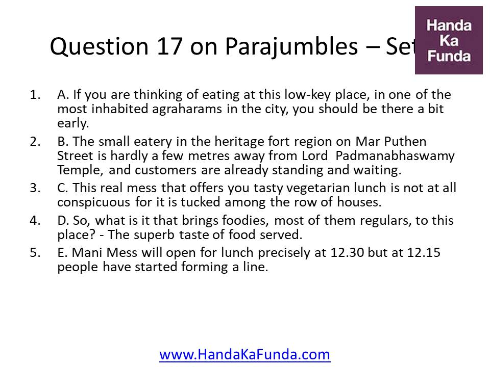 Question 17 A. If you are thinking of eating at this low-key place, in one of the most inhabited agraharams in the city, you should be there a bit early. B. The small eatery in the heritage fort region on Mar Puthen Street is hardly a few metres away from Lord Padmanabhaswamy Temple, and customers are already standing and waiting. C. This real mess that offers you tasty vegetarian lunch is not at all conspicuous for it is tucked among the row of houses. D. So, what is it that brings foodies, most of them regulars, to this place? - The superb taste of food served. E. Mani Mess will open for lunch precisely at 12.30 but at 12.15 people have started forming a line.