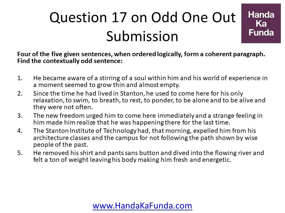 Question 17: Four of the five given sentences, when ordered logically, form a coherent paragraph. Find the contextually odd sentence: He became aware of a stirring of a soul within him and his world of experience in a moment seemed to grow thin and almost empty. Since the time he had lived in Stanton, he used to come here for his only relaxation, to swim, to breath, to rest, to ponder, to be alone and to be alive and they were not often. The new freedom urged him to come here immediately and a strange feeling in him made him realize that he was happening there for the last time. The Stanton Institute of Technology had, that morning, expelled him from his architecture classes and the campus for not following the path shown by wise people of the past. He removed his shirt and pants sans button and dived into the flowing river and felt a ton of weight leaving his body making him fresh and energetic.