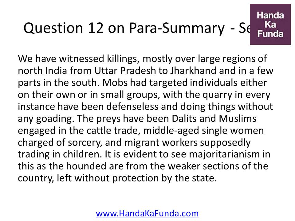 12. We have witnessed killings, mostly over large regions of north India from Uttar Pradesh to Jharkhand and in a few parts in the south. Mobs had targeted individuals either on their own or in small groups, with the quarry in every instance have been defenseless and doing things without any goading. The preys have been Dalits and Muslims engaged in the cattle trade, middle-aged single women charged of sorcery, and migrant workers supposedly trading in children. It is evident to see majoritarianism in this as the hounded are from the weaker sections of the country, left without protection by the state.