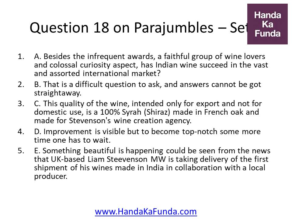Question 18 A. Besides the infrequent awards, a faithful group of wine lovers and colossal curiosity aspect, has Indian wine succeed in the vast and assorted international market? B. That is a difficult question to ask, and answers cannot be got straightaway. C. This quality of the wine, intended only for export and not for domestic use, is a 100% Syrah (Shiraz) made in French oak and made for Stevenson