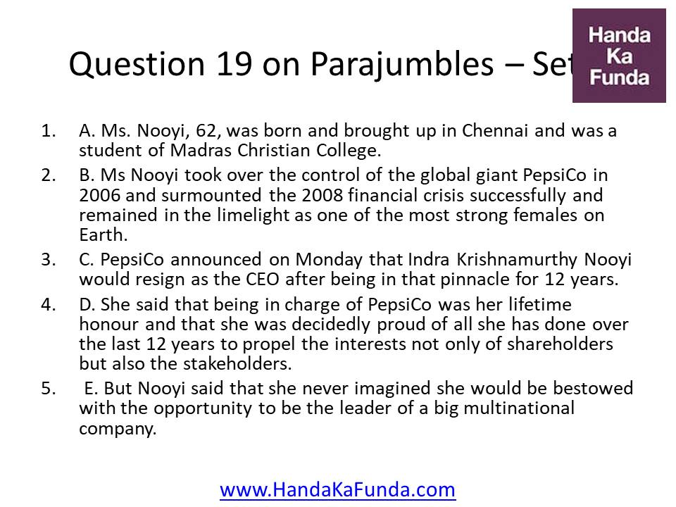 Question 19 A. Ms. Nooyi, 62, was born and brought up in Chennai and was a student of Madras Christian College. B. Ms Nooyi took over the control of the global giant PepsiCo in 2006 and surmounted the 2008 financial crisis successfully and remained in the limelight as one of the most strong females on Earth. C. PepsiCo announced on Monday that Indra Krishnamurthy Nooyi would resign as the CEO after being in that pinnacle for 12 years. D. She said that being in charge of PepsiCo was her lifetime honour and that she was decidedly proud of all she has done over the last 12 years to propel the interests not only of shareholders but also the stakeholders. E. But Nooyi said that she never imagined she would be bestowed with the opportunity to be the leader of a big multinational company.