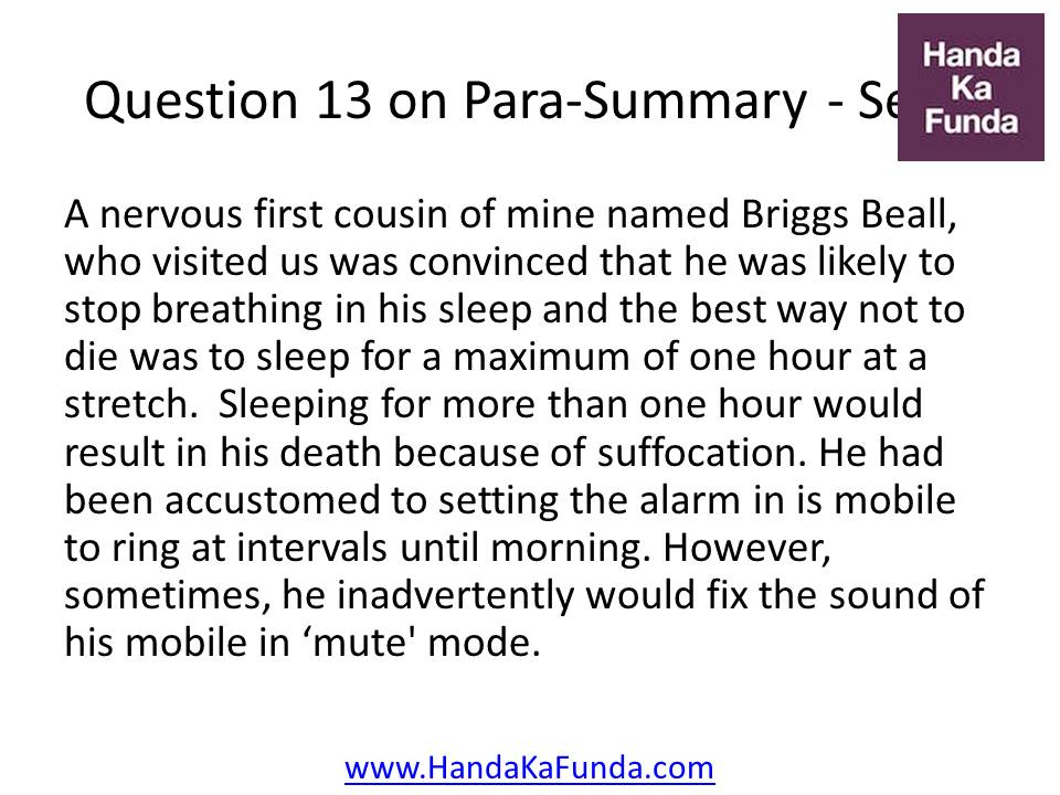 13. A nervous first cousin of mine named Briggs Beall, who visited us was convinced that he was likely to stop breathing in his sleep and the best way not to die was to sleep for a maximum of one hour at a stretch. Sleeping for more than one hour would result in his death because of suffocation. He had been accustomed to setting the alarm in is mobile to ring at intervals until morning. However, sometimes, he inadvertently would fix the sound of his mobile in
