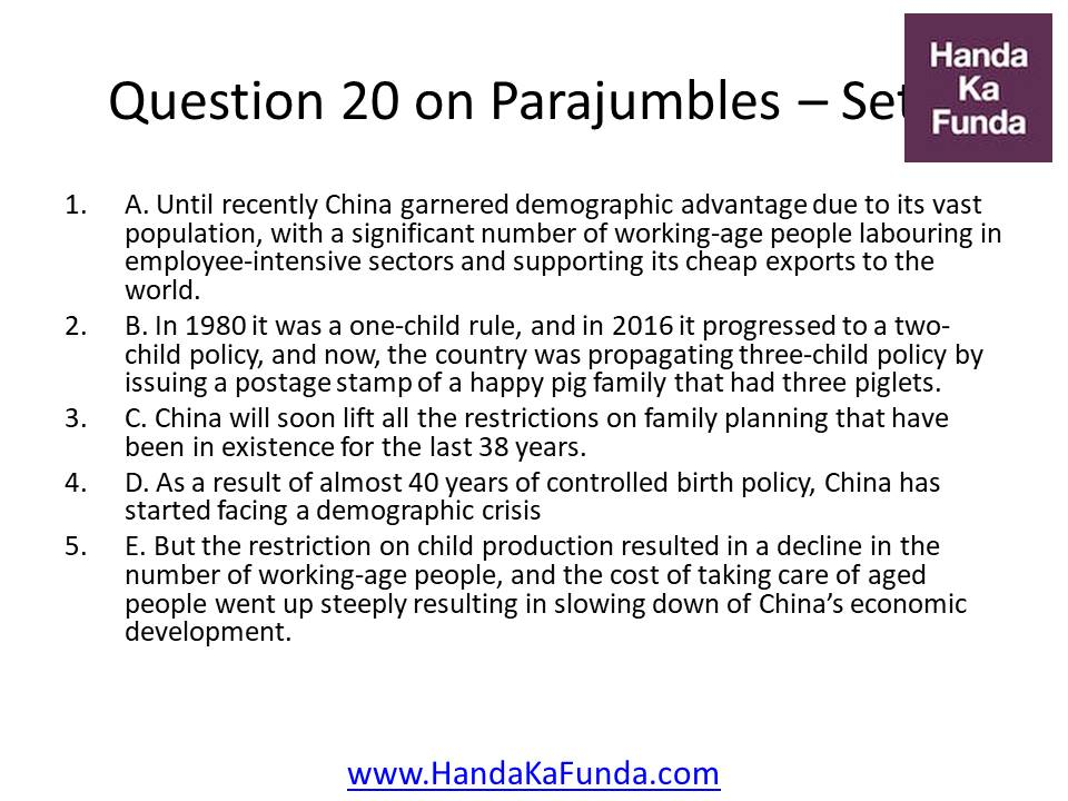 Question 20 A. Until recently China garnered demographic advantage due to its vast population, with a significant number of working-age people labouring in employee-intensive sectors and supporting its cheap exports to the world. B. In 1980 it was a one-child rule, and in 2016 it progressed to a two-child policy, and now, the country was propagating three-child policy by issuing a postage stamp of a happy pig family that had three piglets. C. China will soon lift all the restrictions on family planning that have been in existence for the last 38 years. D. As a result of almost 40 years of controlled birth policy, China has started facing a demographic crisis E. But the restriction on child production resulted in a decline in the number of working-age people, and the cost of taking care of aged people went up steeply resulting in slowing down of China