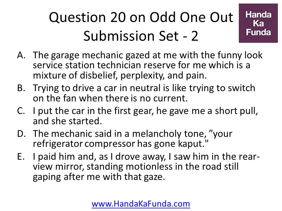 20. A.The garage mechanic gazed at me with the funny look service station technician reserve for me which is a mixture of disbelief, perplexity, and pain. B.Trying to drive a car in neutral is like trying to switch on the fan when there is no current. C.I put the car in the first gear, he gave me a short pull, and she started. D.The mechanic said in a melancholy tone,