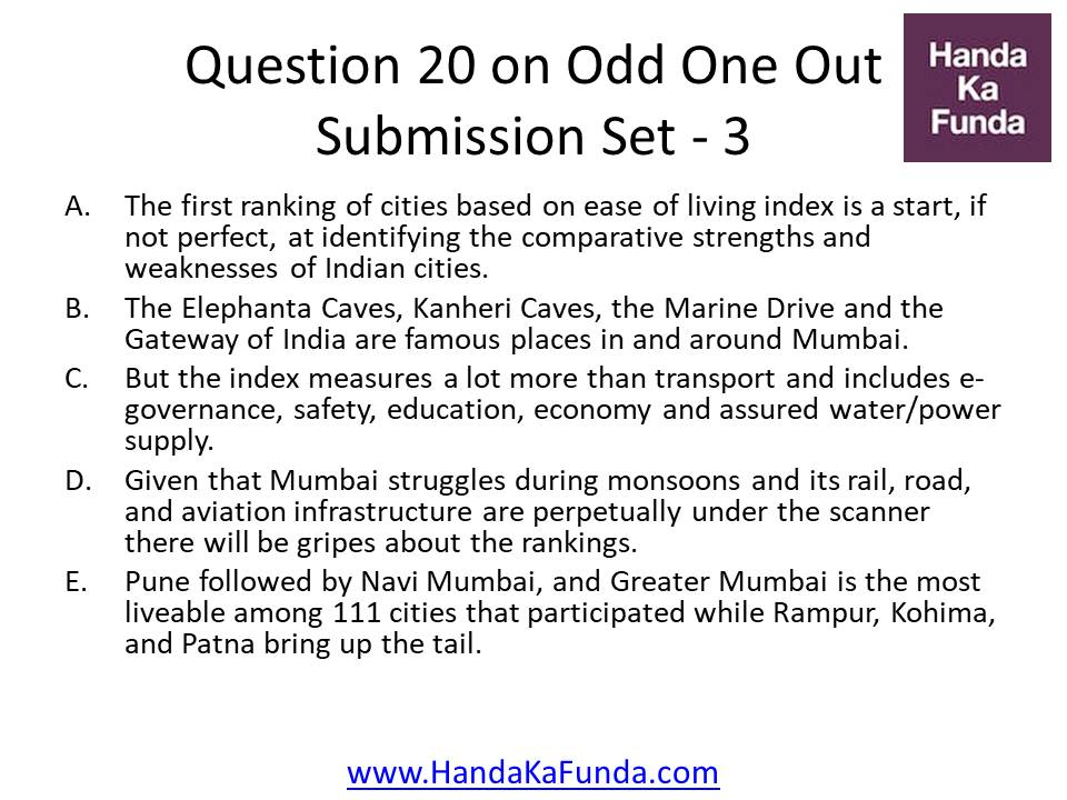 20. A. The first ranking of cities based on ease of living index is a start, if not perfect, at identifying the comparative strengths and weaknesses of Indian cities. B. The Elephanta Caves, Kanheri Caves, the Marine Drive and the Gateway of India are famous places in and around Mumbai. C. But the index measures a lot more than transport and includes e-governance, safety, education, economy and assured water/power supply. D. Given that Mumbai struggles during monsoons and its rail, road, and aviation infrastructure are perpetually under the scanner there will be gripes about the rankings. E. Pune followed by Navi Mumbai, and Greater Mumbai is the most liveable among 111 cities that participated while Rampur, Kohima, and Patna bring up the tail.