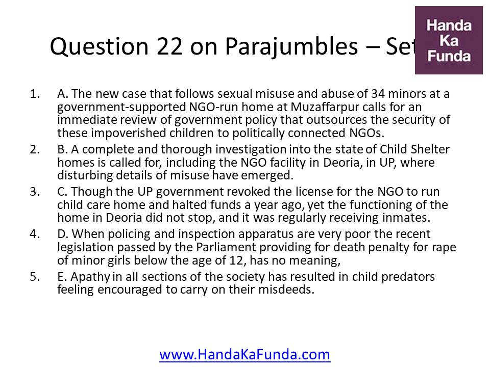 Question 22 A. The new case that follows sexual misuse and abuse of 34 minors at a government-supported NGO-run home at Muzaffarpur calls for an immediate review of government policy that outsources the security of these impoverished children to politically connected NGOs. B. A complete and thorough investigation into the state of Child Shelter homes is called for, including the NGO facility in Deoria, in UP, where disturbing details of misuse have emerged. C. Though the UP government revoked the license for the NGO to run child care home and halted funds a year ago, yet the functioning of the home in Deoria did not stop, and it was regularly receiving inmates. D. When policing and inspection apparatus are very poor the recent legislation passed by the Parliament providing for death penalty for rape of minor girls below the age of 12, has no meaning, E. Apathy in all sections of the society has resulted in child predators feeling encouraged to carry on their misdeeds.