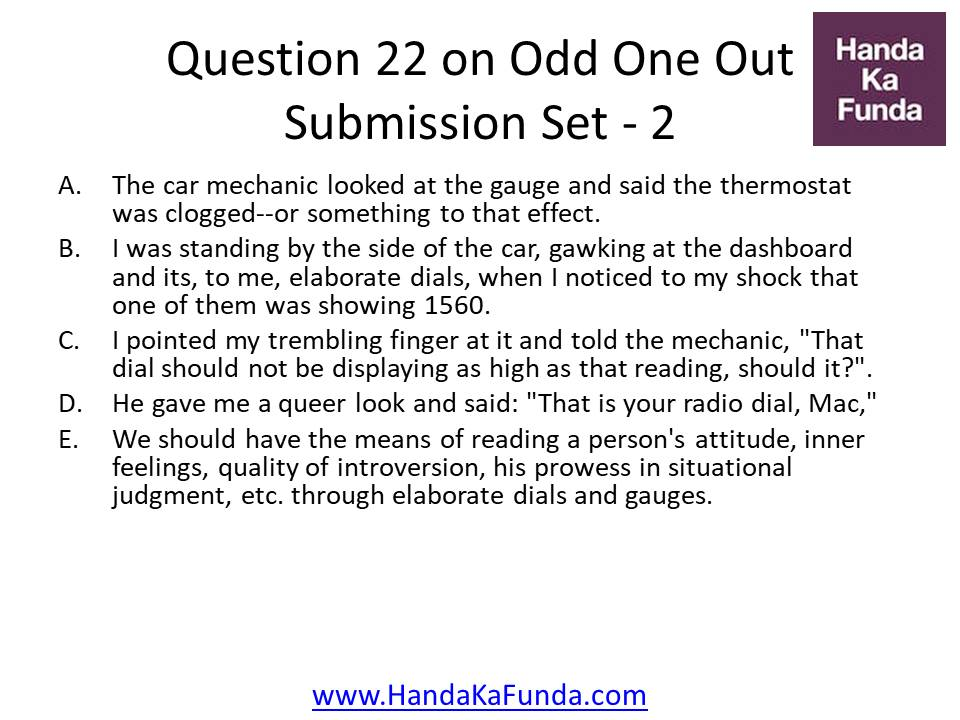 """22. A. The car mechanic looked at the gauge and said the thermostat was clogged--or something to that effect. B.I was standing by the side of the car, gawking at the dashboard and its, to me, elaborate dials, when I noticed to my shock that one of them was showing 1560. C.I pointed my trembling finger at it and told the mechanic, """"That dial should not be displaying as high as that reading, should it?"""". D. He gave me a queer look and said: """"That is your radio dial, Mac,"""" E. We should have the means of reading a person"""