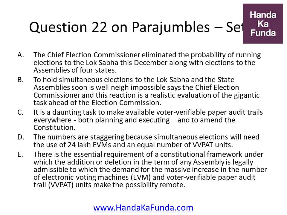 22. A. The Chief Election Commissioner eliminated the probability of running elections to the Lok Sabha this December along with elections to the Assemblies of four states. B. To hold simultaneous elections to the Lok Sabha and the State Assemblies soon is well neigh impossible says the Chief Election Commissioner and this reaction is a realistic evaluation of the gigantic task ahead of the Election Commission. C. It is a daunting task to make available voter-verifiable paper audit trails everywhere - both planning and executing – and to amend the Constitution. D. The numbers are staggering because simultaneous elections will need the use of 24 lakh EVMs and an equal number of VVPAT units. E. There is the essential requirement of a constitutional framework under which the addition or deletion in the term of any Assembly is legally admissible to which the demand for the massive increase in the number of electronic voting machines (EVM) and voter-verifiable paper audit trail (VVPAT) units make the possibility remote.
