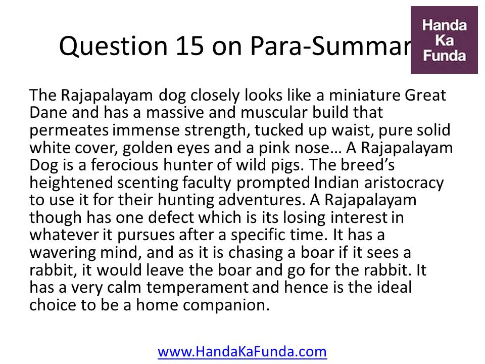 Question 15: The Rajapalayam dog closely looks like a miniature Great Dane and has a massive and muscular build that permeates immense strength, tucked up waist, pure solid white cover, golden eyes and a pink nose... A Rajapalayam Dog is a ferocious hunter of wild pigs. The breed