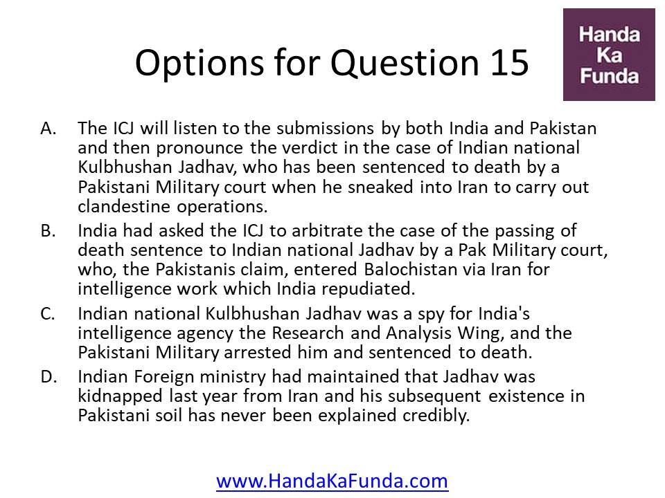 A. The ICJ will listen to the submissions by both India and Pakistan and then pronounce the verdict in the case of Indian national Kulbhushan Jadhav, who has been sentenced to death by a Pakistani Military court when he sneaked into Iran to carry out clandestine operations. B. India had asked the ICJ to arbitrate the case of the passing of death sentence to Indian national Jadhav by a Pak Military court, who, the Pakistanis claim, entered Balochistan via Iran for intelligence work which India repudiated. C. Indian national Kulbhushan Jadhav was a spy for India