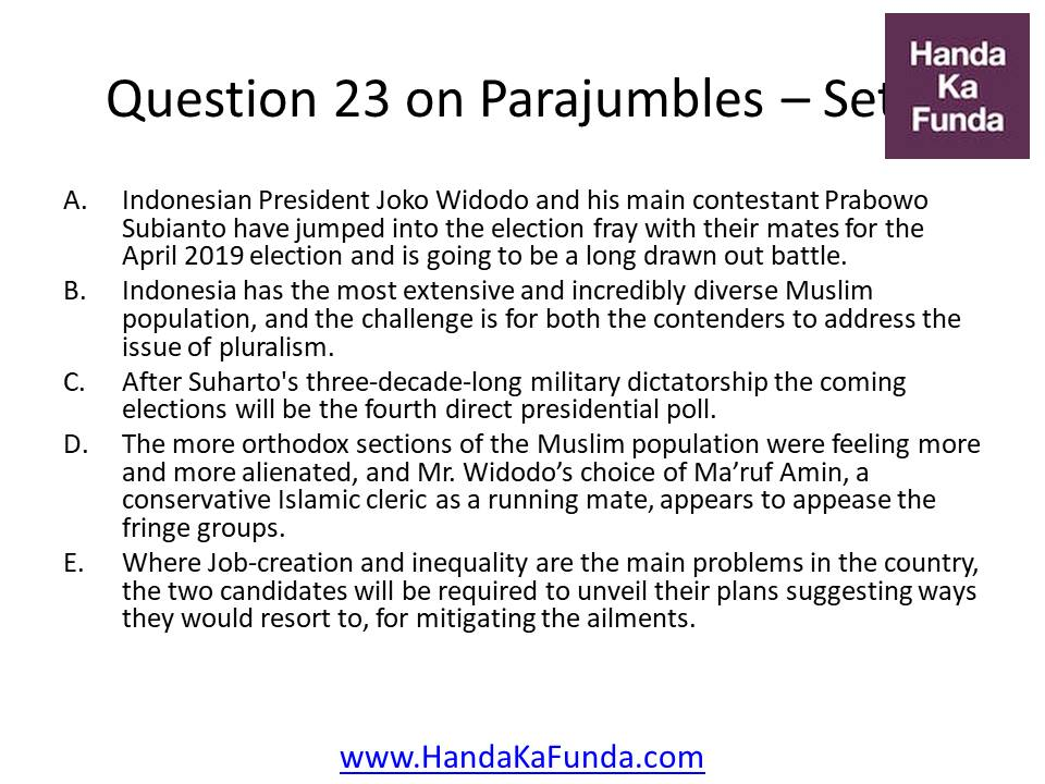 23. A. Indonesian President Joko Widodo and his main contestant Prabowo Subianto have jumped into the election fray with their mates for the April 2019 election and is going to be a long drawn out battle. B. Indonesia has the most extensive and incredibly diverse Muslim population, and the challenge is for both the contenders to address the issue of pluralism. C. After Suharto