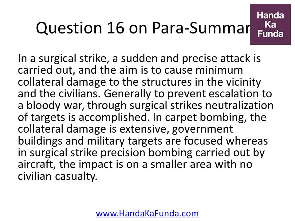 Question 16 In a surgical strike, a sudden and precise attack is carried out, and the aim is to cause minimum collateral damage to the structures in the vicinity and the civilians. Generally to prevent escalation to a bloody war, through surgical strikes neutralization of targets is accomplished. In carpet bombing, the collateral damage is extensive, government buildings and military targets are focused whereas in surgical strike precision bombing carried out by aircraft, the impact is on a smaller area with no civilian casualty.