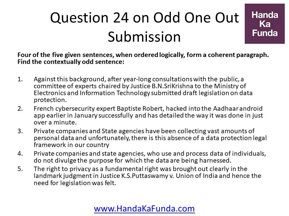 Question 24: Four of the five given sentences, when ordered logically, form a coherent paragraph. Find the contextually odd sentence: Against this background, after year-long consultations with the public, a committee of experts chaired by Justice B.N.SriKrishna to the Ministry of Electronics and Information Technology submitted draft legislation on data protection. French cybersecurity expert Baptiste Robert, hacked into the Aadhaar android appearlier in January successfully and has detailed the way it was done in just over a minute. Private companies and State agencies have been collecting vast amounts of personal data and unfortunately, there is this absence of a data protection legal framework in our country Private companies and state agencies, who use and process data of individuals, do not divulge the purpose for which the data are being harnessed. The right to privacy as a fundamental right was brought out clearly in the landmark judgment in Justice K.S.Puttaswamy v. Union of India and hence the need for legislation was felt.