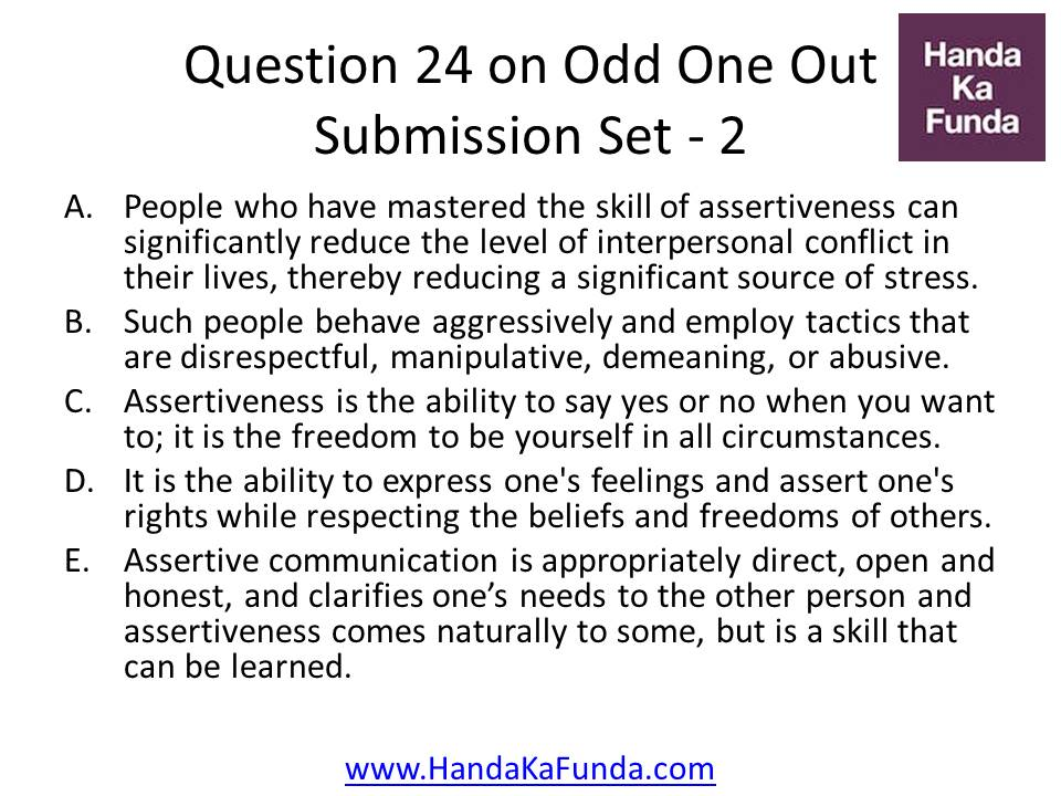 24. A.People who have mastered the skill of assertiveness can significantly reduce the level of interpersonal conflict in their lives, thereby reducing a significant source of stress. B.Such people behave aggressively and employ tactics that are disrespectful, manipulative, demeaning, or abusive. C.Assertiveness is the ability to say yes or no when you want to; it is the freedom to be yourself in all circumstances. D.It is the ability to express one