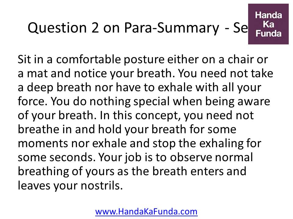 2. Sit in a comfortable posture either on a chair or a mat and notice your breath. You need not take a deep breath nor have to exhale with all your force. You do nothing special when being aware of your breath. In this concept, you need not breathe in and hold your breath for some moments nor exhale and stop the exhaling for some seconds. Your job is to observe normal breathing of yours as the breath enters and leaves your nostrils.