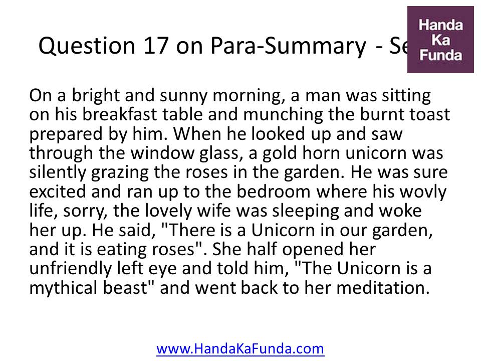 "17. On a bright and sunny morning, a man was sitting on his breakfast table and munching the burnt toast prepared by him. When he looked up and saw through the window glass, a gold horn unicorn was silently grazing the roses in the garden. He was sure excited and ran up to the bedroom where his wovly life, sorry, the lovely wife was sleeping and woke her up. He said, ""There is a Unicorn in our garden, and it is eating roses"". She half opened her unfriendly left eye and told him, ""The Unicorn is a mythical beast"" and went back to her meditation."