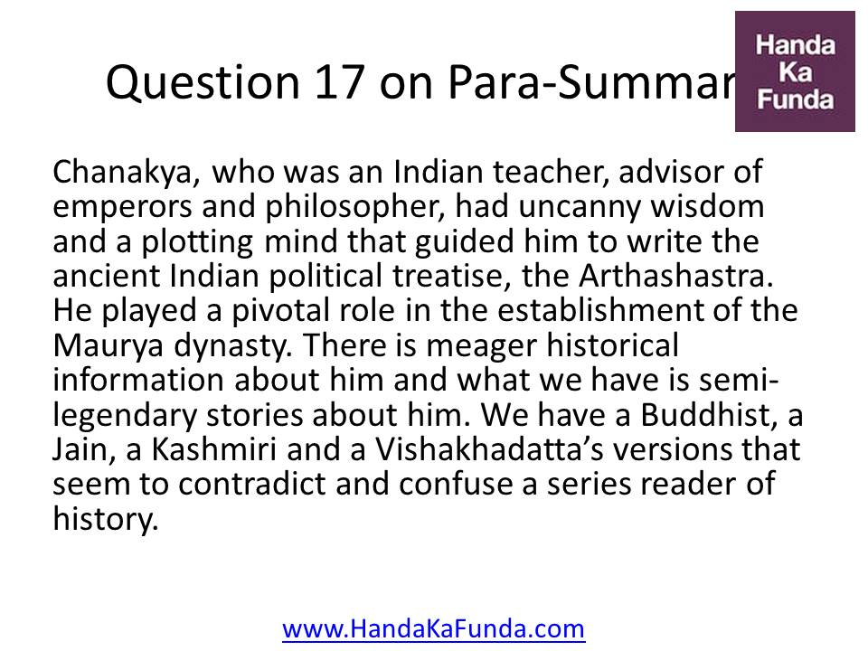 Question 17: Chanakya, who was an Indian teacher, advisor of emperors and philosopher, had uncanny wisdom and a plotting mind that guided him to write the ancient Indian political treatise, the Arthashastra. He played a pivotal role in the establishment of the Maurya dynasty. There is meager historical information about him and what we have is semi-legendary stories about him. We have a Buddhist, a Jain, a Kashmiri and a Vishakhadatta